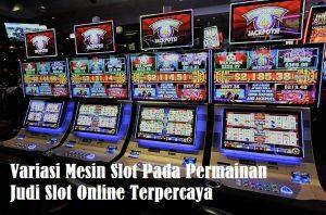 Variasi Mesin Slot Pada Permainan Judi Slot Online Terpercaya